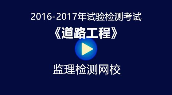 2016-2017年《道路工程》试验检测考试培训视频课件