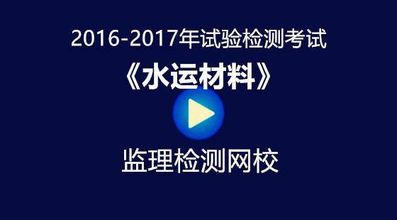 2016-2017年《水运材料》试验检测考试培训视频课件