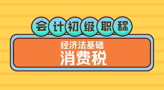 0308會計初級職稱《經濟法基礎》嵇軍老師消費稅