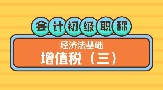 0414會計初級職稱《經濟法基礎》王建元老師增值稅(三)