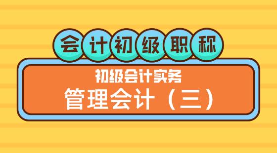0423會計初級職稱《初級會計實務》王建元老師管理會計(三)
